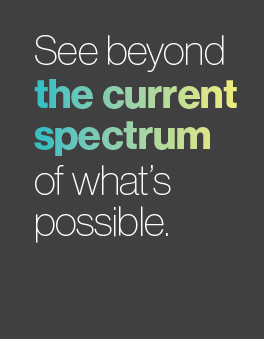 See beyond the current spectrum of what's possible.